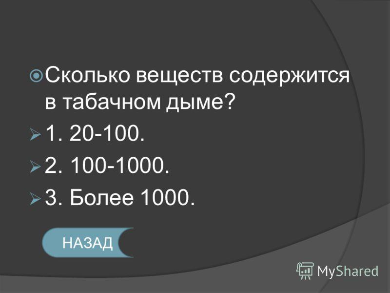 Сколько веществ содержится в табачном дыме? 1. 20-100. 2. 100-1000. 3. Более 1000. НАЗАД