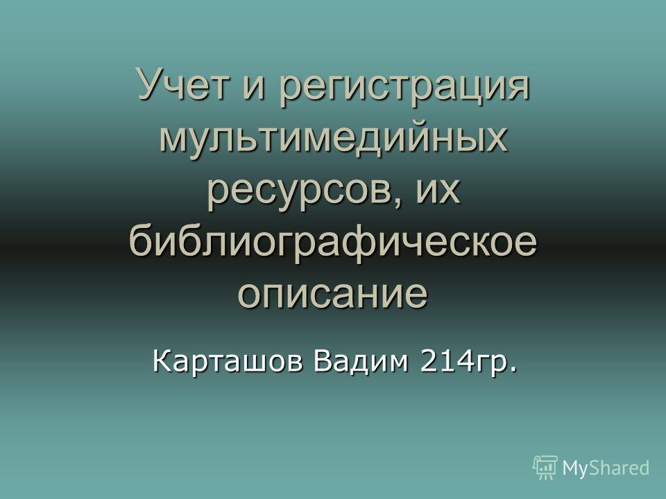 Учет и регистрация мультимедийных ресурсов, их библиографическое описание Карташов Вадим 214 гр.
