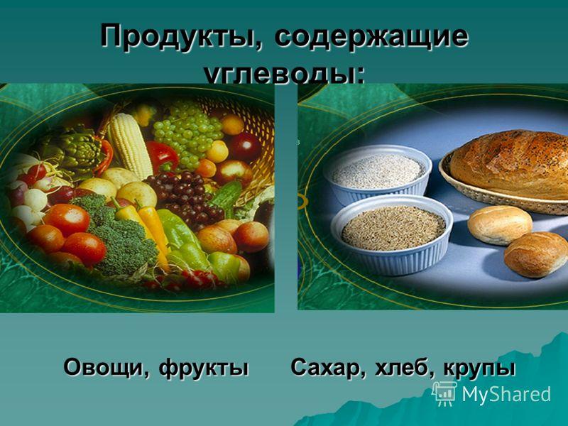 Продукты, содержащие углеводы: Овощи, фруктыСахар, хлеб, крупы