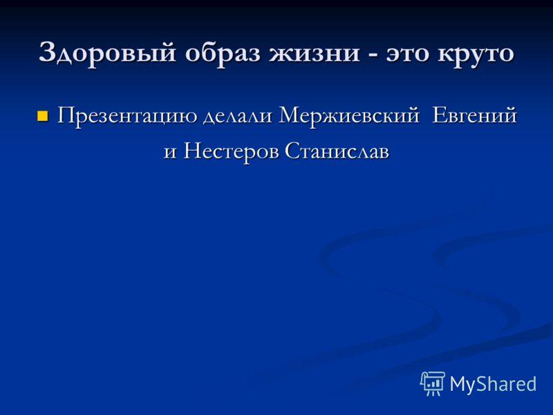 Здоровый образ жизни - это круто Презентацию делали Мержиевский Евгений Презентацию делали Мержиевский Евгений и Нестеров Станислав