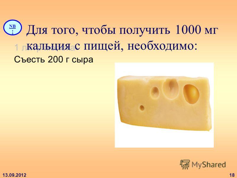 13.09.201218 1 литр молока Съесть 200 г сыра NB ! Для того, чтобы получить 1000 мг кальция с пищей, необходимо: