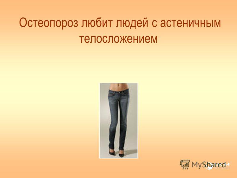 Остеопороз любит людей с астеничным телосложением