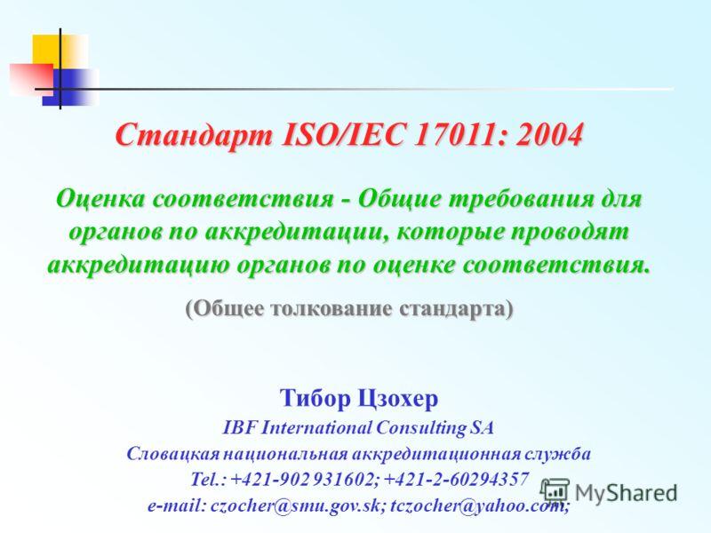 Стандарт ISO/IEC 17011: 2004 Оценка соответствия - Общие требования для органов по аккредитации, которые проводят аккредитацию органов по оценке соответствия. (Общее толкование стандарта) Тибор Цзохер IBF International Consulting SA Словацкая национа