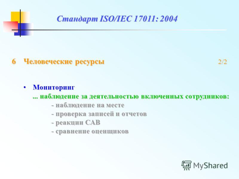 Стандарт ISO/IEC 17011: 2004 МониторингМониторинг... наблюдение за деятельностью включенных сотрудников: - наблюдение на месте - проверка записей и отчетов - реакции САВ - сравнение оценщиков 6Человеческие ресурсы 2/2