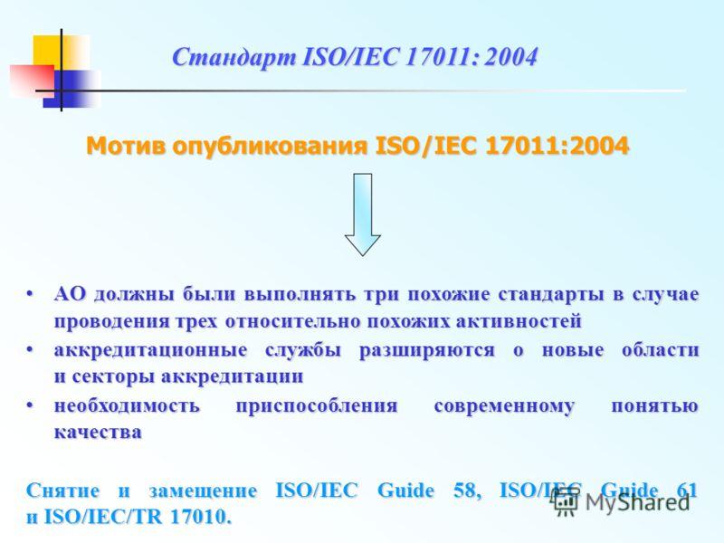 Стандарт ISO/IEC 17011: 2004 Мотив опубликования ISO/IEC 17011:2004 АO должны были выполнять три похожие стандарты в случае проводения трех относительно похожих активностейАO должны были выполнять три похожие стандарты в случае проводения трех относи