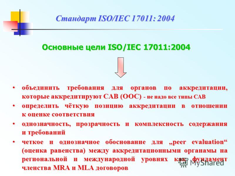 Основные цели ISO/IEC 17011:2004 объединить требования для органов по аккредитации, которые аккредитируют CAB (ООС) - не надо все типы САВобъединить требования для органов по аккредитации, которые аккредитируют CAB (ООС) - не надо все типы САВ опреде