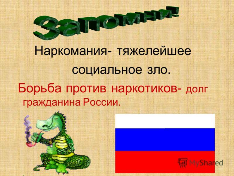 Наркомания- тяжелейшее социальное зло. Борьба против наркотиков- долг гражданина России.