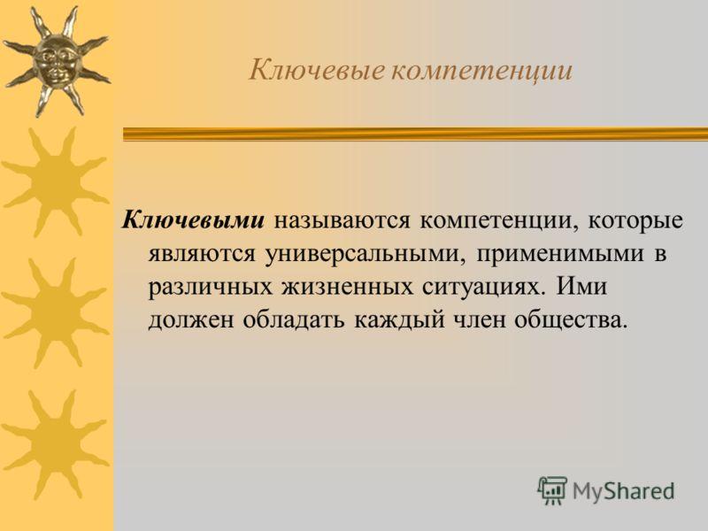 Ключевые компетенции Ключевыми называются компетенции, которые являются универсальными, применимыми в различных жизненных ситуациях. Ими должен обладать каждый член общества.
