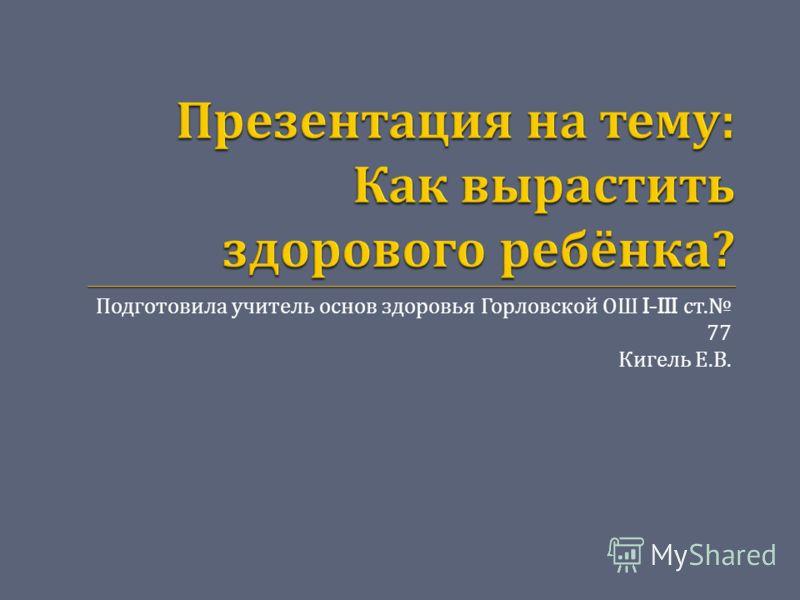 Подготовила учитель основ здоровья Горловской ОШ I-III ст. 77 Кигель Е. В.