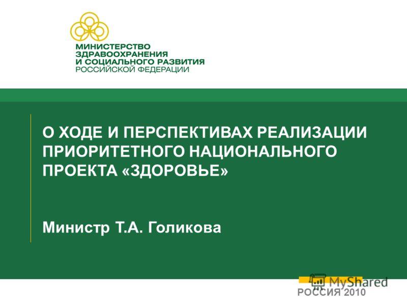 О ХОДЕ И ПЕРСПЕКТИВАХ РЕАЛИЗАЦИИ ПРИОРИТЕТНОГО НАЦИОНАЛЬНОГО ПРОЕКТА «ЗДОРОВЬЕ» Министр Т.А. Голикова РОССИЯ 2010