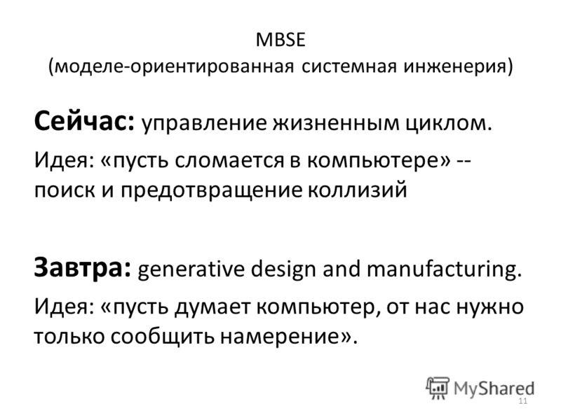 MBSE (моделе-ориентированная системная инженерия) Сейчас: управление жизненным циклом. Идея: «пусть сломается в компьютере» -- поиск и предотвращение коллизий Завтра: generative design and manufacturing. Идея: «пусть думает компьютер, от нас нужно то