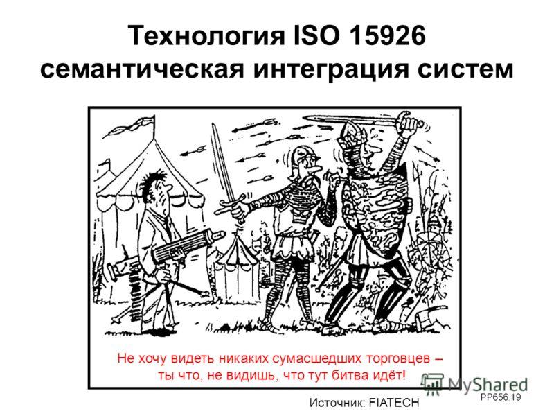 PP656.19 Технология ISO 15926 семантическая интеграция систем Источник: FIATECH Не хочу видеть никаких сумасшедших торговцев – ты что, не видишь, что тут битва идёт!
