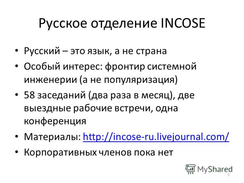 Русское отделение INCOSE Русский – это язык, а не страна Особый интерес: фронтир системной инженерии (а не популяризация) 58 заседаний (два раза в месяц), две выездные рабочие встречи, одна конференция Материалы: http://incose-ru.livejournal.com/http
