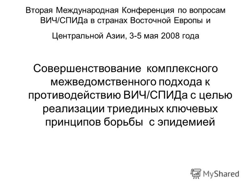 Вторая Международная Конференция по вопросам ВИЧ/СПИДа в странах Восточной Европы и Центральной Азии, 3-5 мая 2008 года Совершенствование комплексного межведомственного подхода к противодействию ВИЧ/СПИДа с целью реализации триединых ключевых принцип