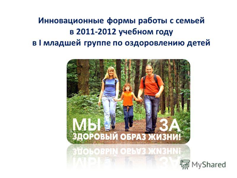 Инновационные формы работы с семьей в 2011-2012 учебном году в I младшей группе по оздоровлению детей