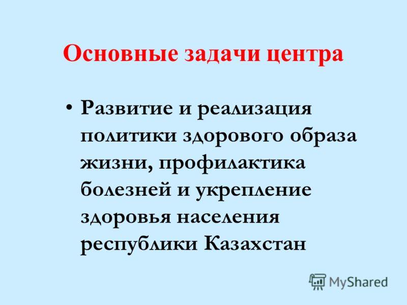 Основные задачи центра Развитие и реализация политики здорового образа жизни, профилактика болезней и укрепление здоровья населения республики Казахстан