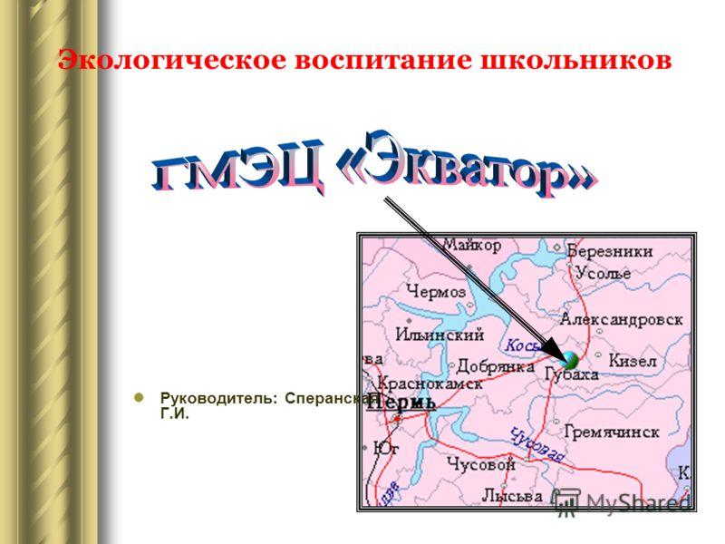 Экологическое воспитание школьников Руководитель: Сперанская Г.И.