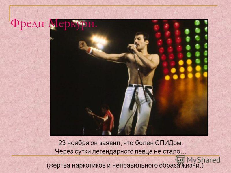 Фреди Меркури. 23 ноября он заявил, что болен СПИДом. Через сутки легендарного певца не стало… (жертва наркотиков и неправильного образа жизни.)