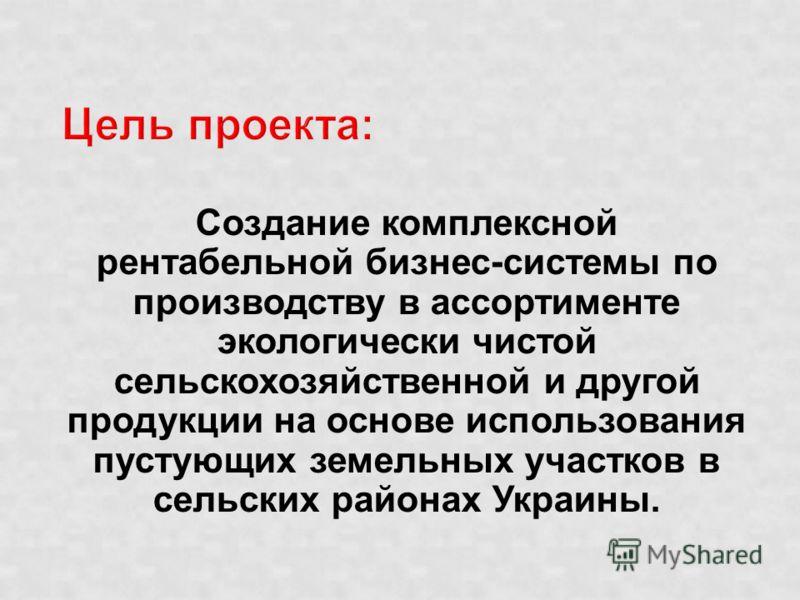 Создание комплексной рентабельной бизнес-системы по производству в ассортименте экологически чистой сельскохозяйственной и другой продукции на основе использования пустующих земельных участков в сельских районах Украины.
