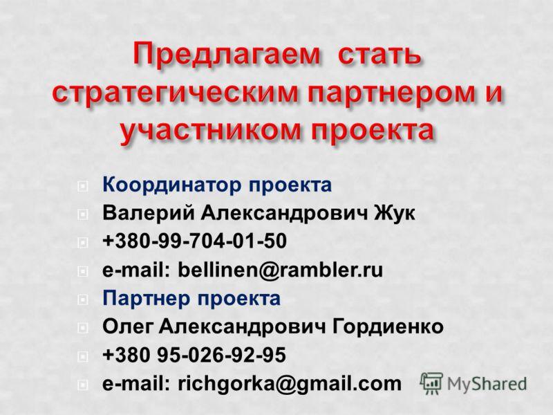 Координатор проекта Валерий Александрович Жук +380-99-704-01-50 e-mail: bellinen@rambler.ru Партнер проекта Олег Александрович Гордиенко +380 95-026-92-95 e-mail: richgorka@gmail.com