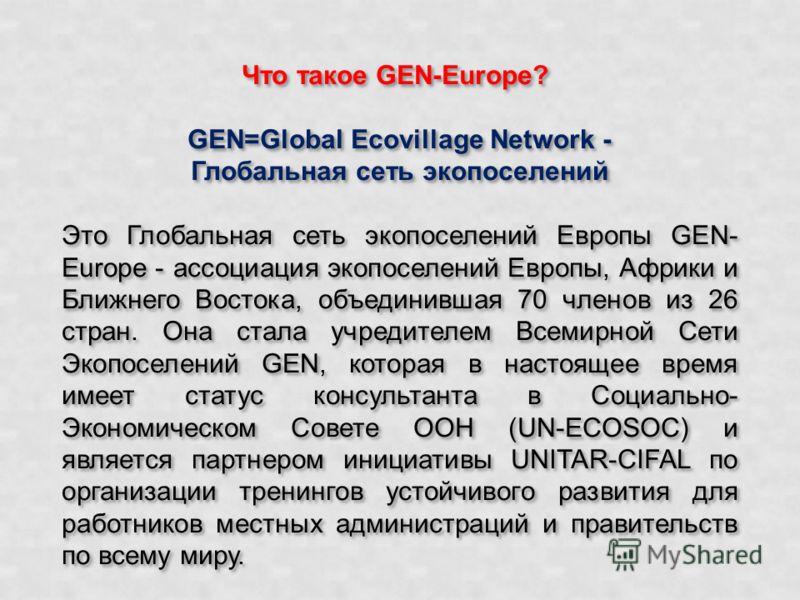 Что такое GEN-Europe? GEN=Global Ecovillage Network - Глобальная сеть экопоселений Это Глобальная сеть экопоселений Европы GEN- Europe - ассоциация экопоселений Европы, Африки и Ближнего Востока, объединившая 70 членов из 26 стран. Она стала учредите