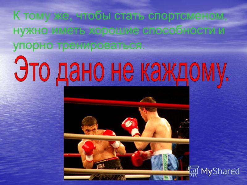 К тому же, чтобы стать спортсменом, нужно иметь хорошие способности и упорно тренироваться.