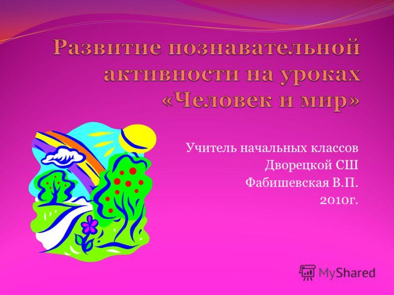 Учитель начальных классов Дворецкой СШ Фабишевская В.П. 2010г.