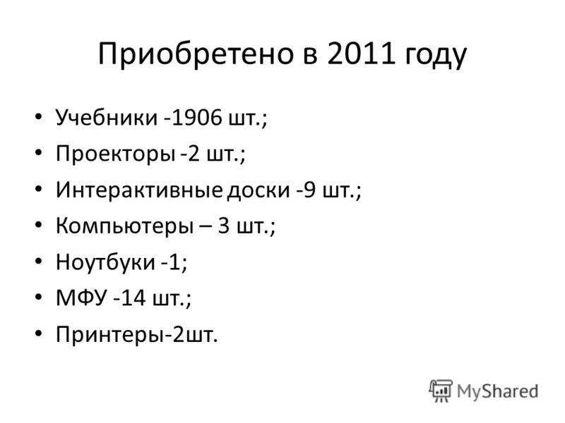 Приобретено в 2011 году Учебники -1906 шт.; Проекторы -2 шт.; Интерактивные доски -9 шт.; Компьютеры – 3 шт.; Ноутбуки -1; МФУ -14 шт.; Принтеры-2шт.