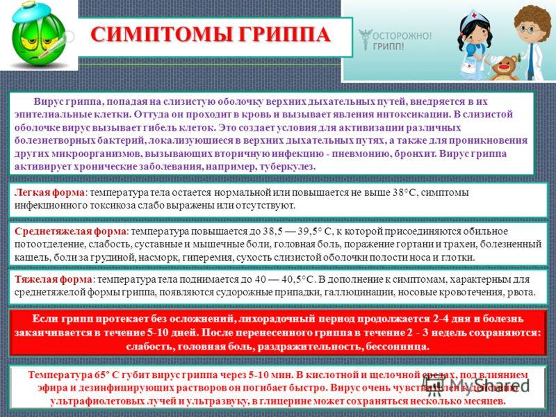 СИМПТОМЫ ГРИППА Тяжелая форма: температура тела поднимается до 40 40,5°С. В дополнение к симптомам, характерным для среднетяжелой формы гриппа, появляются судорожные припадки, галлюцинации, носовые кровотечения, рвота. Среднетяжелая форма: температур