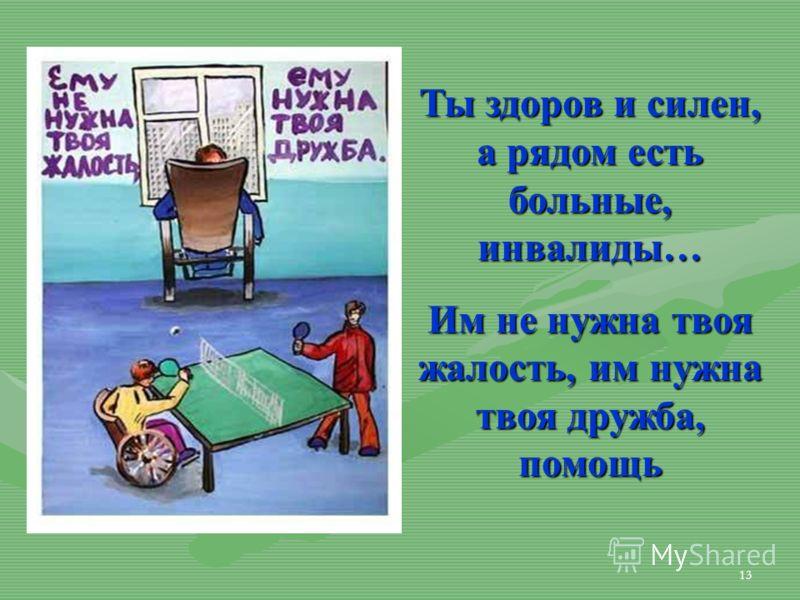 13 Ты здоров и силен, а рядом есть больные, инвалиды… Им не нужна твоя жалость, им нужна твоя дружба, помощь