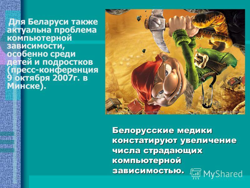 Белорусские медики констатируют увеличение числа страдающих компьютерной зависимостью. Для Беларуси также актуальна проблема компьютерной зависимости, особенно среди детей и подростков (пресс-конференция 9 октября 2007г. в Минске).