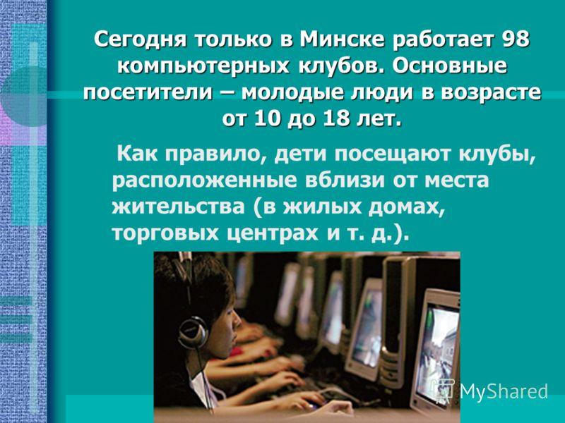 Сегодня только в Минске работает 98 компьютерных клубов. Основные посетители – молодые люди в возрасте от 10 до 18 лет. Как правило, дети посещают клубы, расположенные вблизи от места жительства (в жилых домах, торговых центрах и т. д.).