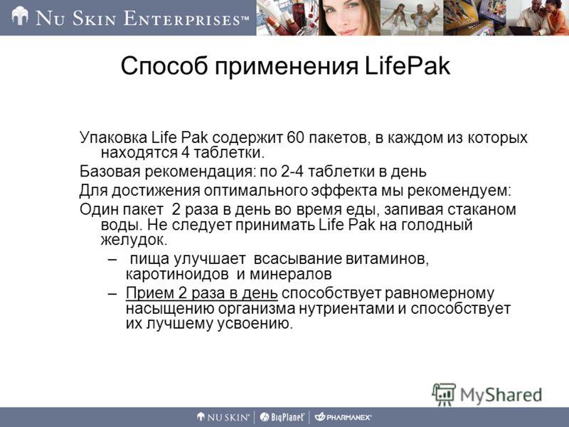 Способ применения LifePak Упаковка Life Pak содержит 60 пакетов, в каждом из которых находятся 4 таблетки. Базовая рекомендация: по 2-4 таблетки в день Для достижения оптимального эффекта мы рекомендуем: Один пакет 2 раза в день во время еды, запивая