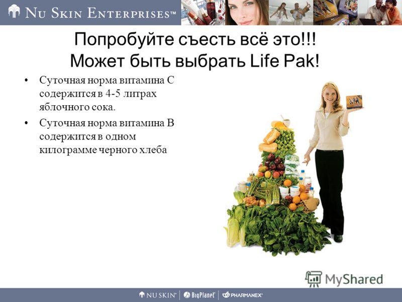 Попробуйте съесть всё это!!! Может быть выбрать Life Pak! Суточная норма витамина С содержится в 4-5 литрах яблочного сока. Суточная норма витамина В содержится в одном килограмме черного хлеба