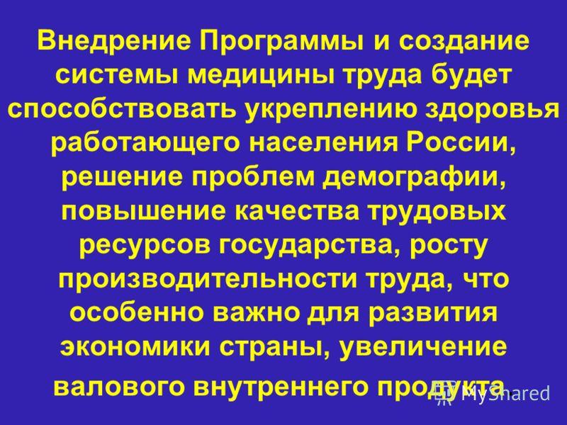 Внедрение Программы и создание системы медицины труда будет способствовать укреплению здоровья работающего населения России, решение проблем демографии, повышение качества трудовых ресурсов государства, росту производительности труда, что особенно ва