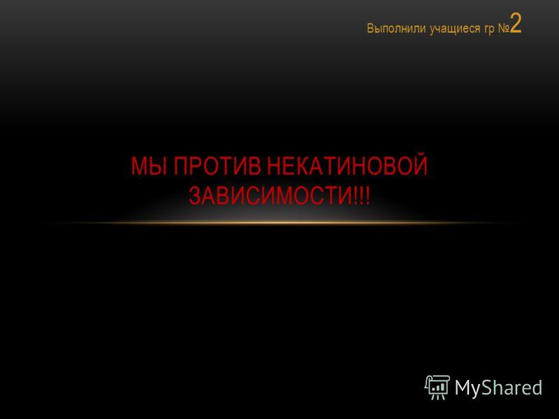 Выполнили учащиеся гр 2 МЫ ПРОТИВ НЕКАТИНОВОЙ ЗАВИСИМОСТИ!!!