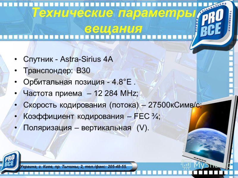 Технические параметры вещания Спутник - Astra-Sirius 4A Транспондер: В30 Орбитальная позиция - 4.8°E. Частота приема – 12 284 MHz; Скорость кодирования (потока) – 27500кСимв/с; Коэффициент кодирования – FEC ¾; Поляризация – вертикальная (V).