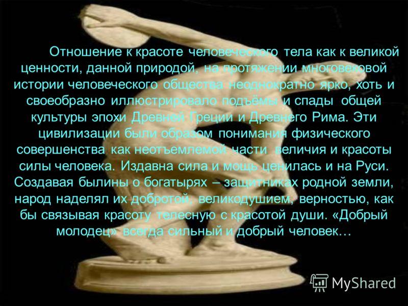 Отношение к красоте человеческого тела как к великой ценности, данной природой, на протяжении многовековой истории человеческого общества неоднократно ярко, хоть и своеобразно иллюстрировало подъёмы и спады общей культуры эпохи Древней Греции и Древн