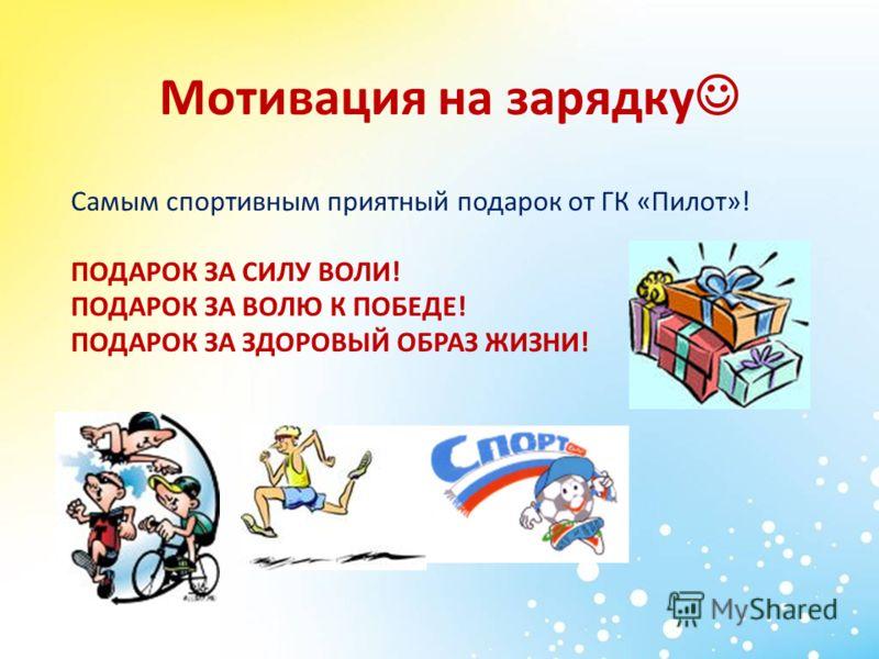 Мотивация на зарядку Самым спортивным приятный подарок от ГК «Пилот»! ПОДАРОК ЗА СИЛУ ВОЛИ! ПОДАРОК ЗА ВОЛЮ К ПОБЕДЕ! ПОДАРОК ЗА ЗДОРОВЫЙ ОБРАЗ ЖИЗНИ!