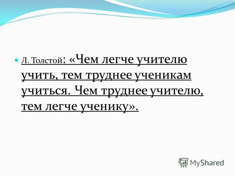 Л. Толстой : «Чем легче учителю учить, тем труднее ученикам учиться. Чем труднее учителю, тем легче ученику».
