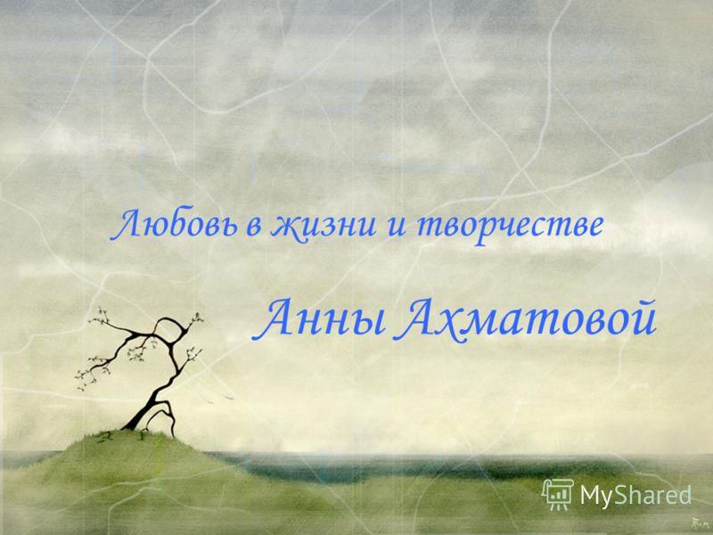 Любовь в жизни и творчестве Анны Ахматовой