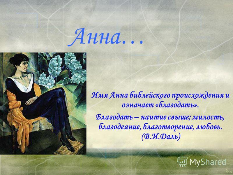 Анна… Имя Анна библейского происхождения и означает «благодать». Благодать – наитие свыше; милость, благодеяние, благотворение, любовь. (В.И.Даль)