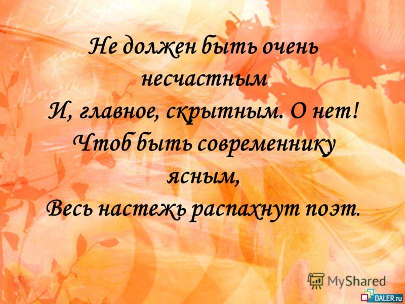 Не должен быть очень несчастным И, главное, скрытным. О нет! Чтоб быть современнику ясным, Весь настежь распахнут поэт.