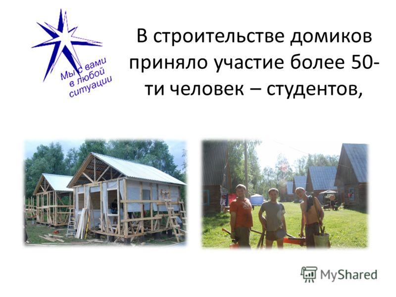В строительстве домиков приняло участие более 50- ти человек – студентов,