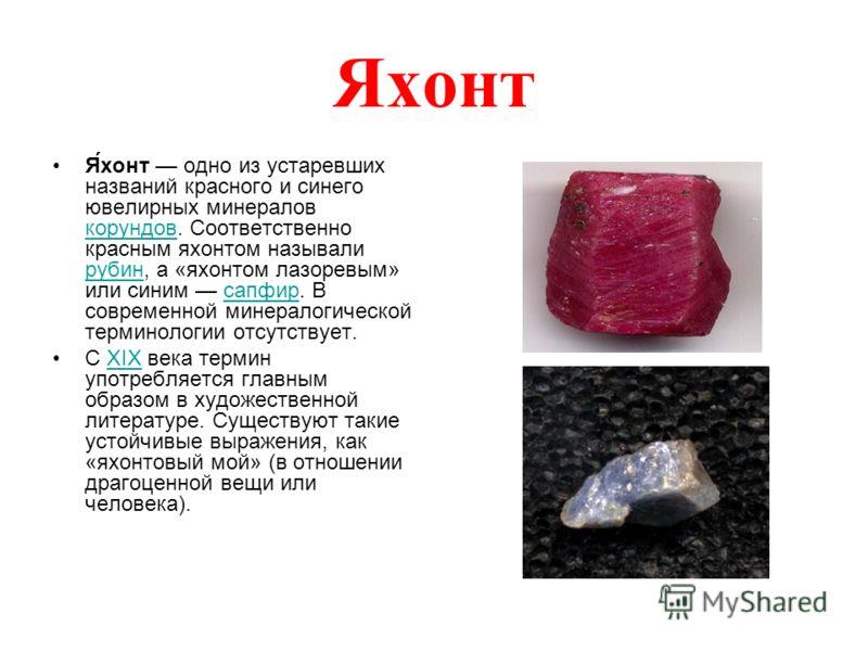 Яхонт Я́хонт одно из устаревших названий красного и синего ювелирных минералов корундов. Соответственно красным яхонтом называли рубин, а «яхонтом лазоревым» или синим сапфир. В современной минералогической терминологии отсутствует. корундов рубинсап