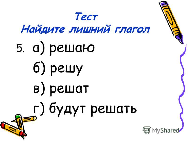 Тест Найдите лишний глагол 5. а) решаю б) решу в) решат г) будут решать