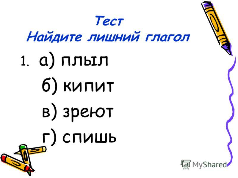 Тест Найдите лишний глагол 1. а) плыл б) кипит в) зреют г) спишь