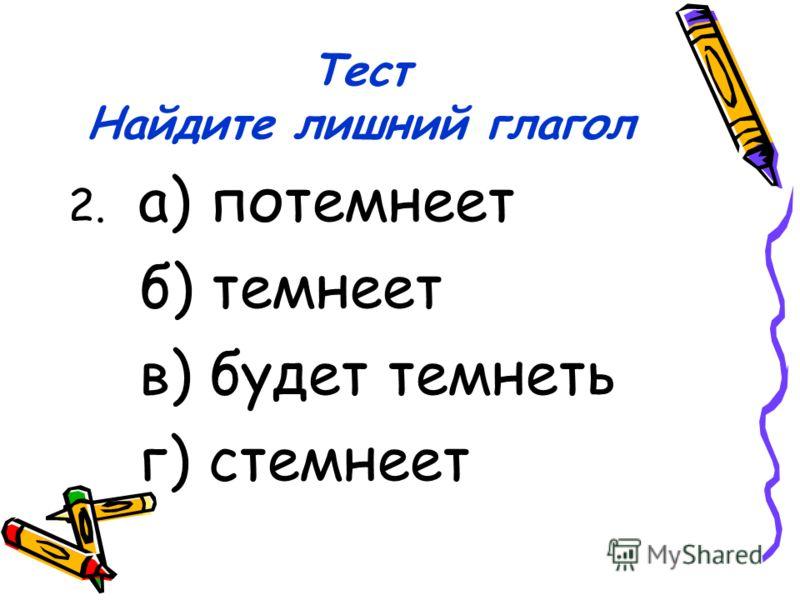 Тест Найдите лишний глагол 2. а) потемнеет б) темнеет в) будет темнеть г) стемнеет