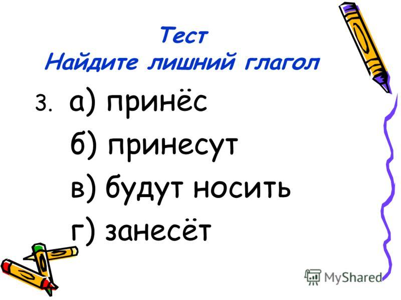 Тест Найдите лишний глагол 3. а) принёс б) принесут в) будут носить г) занесёт