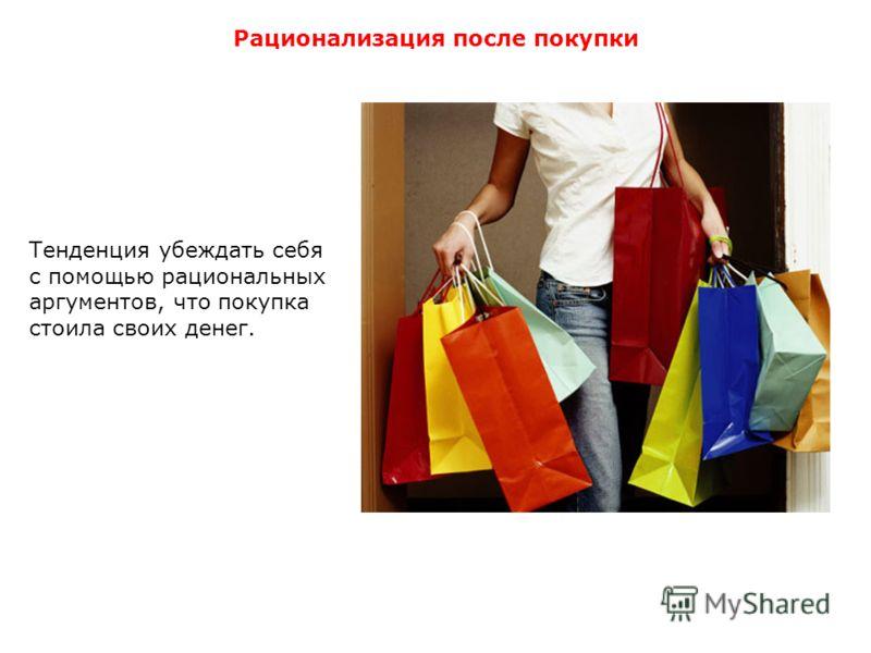 Рационализация после покупки Тенденция убеждать себя с помощью рациональных аргументов, что покупка стоила своих денег.